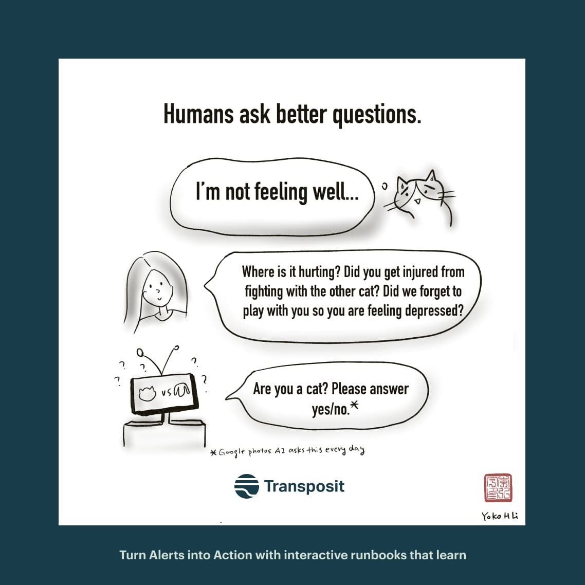 """Humans ask better questions. Cat: """"I'm not feeling well..."""" Human: """"Where is it hurting? Did you get injured from fighting with the other cat? Did we forget to play with you so you are feeling depressed?"""" Robot: """"Are you a cat? Please answer yes/no."""""""