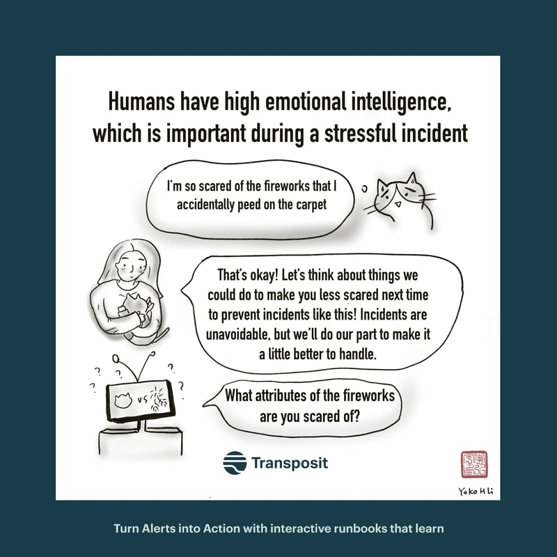 "Humans have high emotional intelligence, which is important during a stressful incident. Cat: ""I'm so scared of the fireworks that I accidentally peed on the carpet."" Human: ""That's okay! Let's think about things we could do to make you less scared next time to prevent incidents like this! Incidents are unavoidable, but we'll do our part to make it a little better to handle."" Robot:""What attributes of the fireworks are you scared of?"""