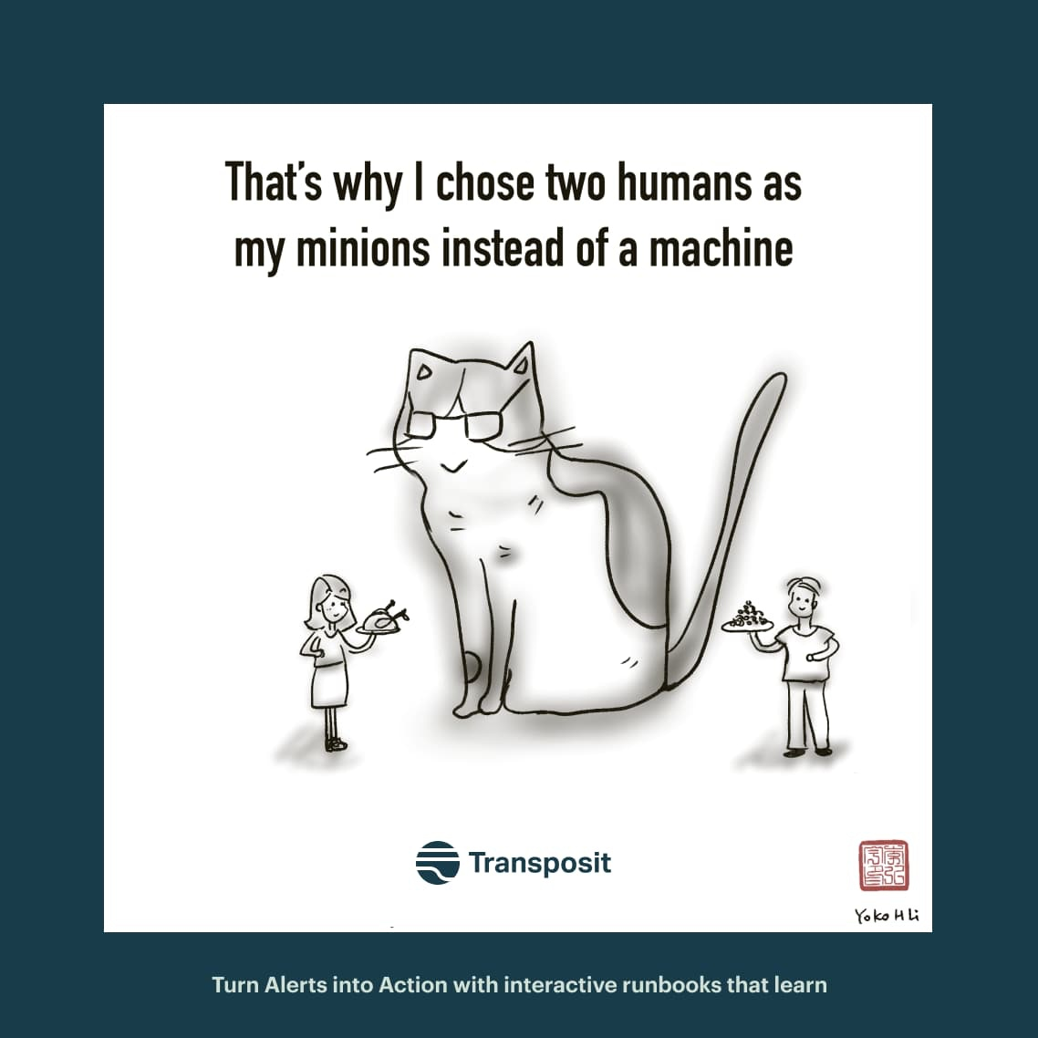 That's why I chose two humans as my minions instead of a machine